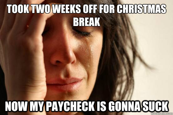 Took two weeks off for Christmas break Now my paycheck is gonna suck - Took two weeks off for Christmas break Now my paycheck is gonna suck  First World Problems