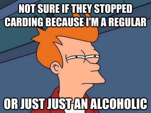 not sure if they stopped carding because i'm a regular or just just an alcoholic - not sure if they stopped carding because i'm a regular or just just an alcoholic  Futurama Fry