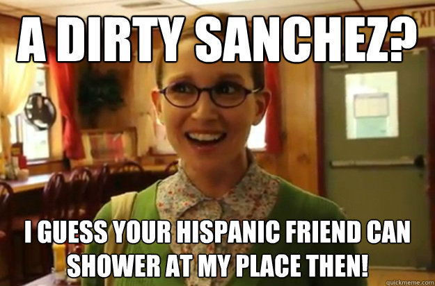 A Dirty Sanchez? I Guess Your Hispanic Friend Can Shower at my Place then! - A Dirty Sanchez? I Guess Your Hispanic Friend Can Shower at my Place then!  Sexually Oblivious Female