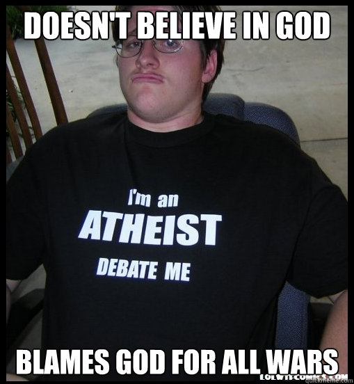Doesn't believe in God blames god for all wars - Doesn't believe in God blames god for all wars  Scumbag Atheist