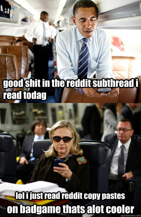 good shit in the reddit subthread i read todag lol i just read reddit copy pastes  on badgame thats alot cooler  Texts From Hillary