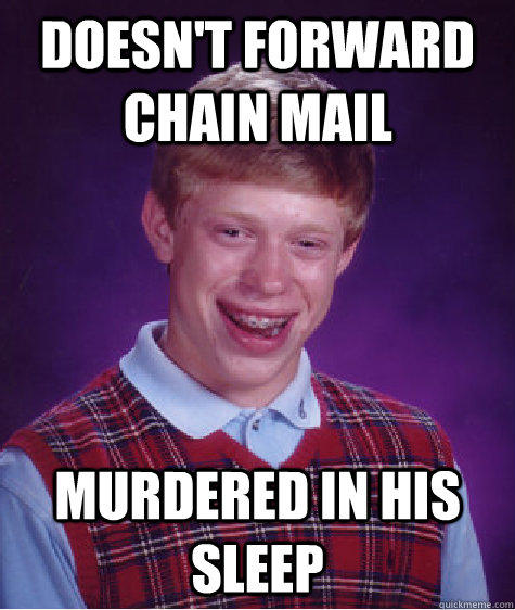 DOESN'T FORWARD CHAIN MAIL MURDERED IN HIS SLEEP - DOESN'T FORWARD CHAIN MAIL MURDERED IN HIS SLEEP  Bad Luck Brian