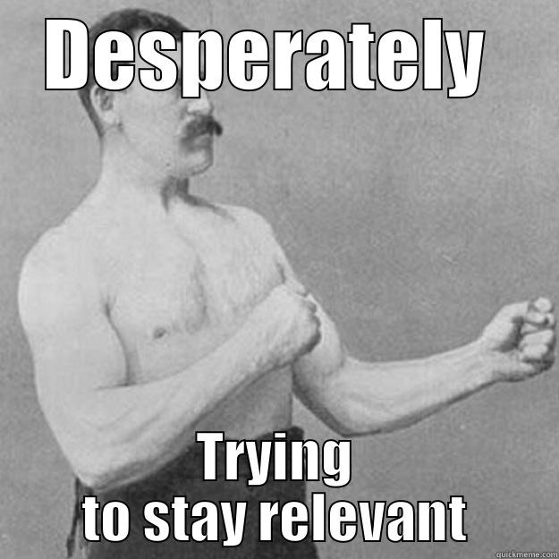 DESPERATELY  TRYING TO STAY RELEVANT overly manly man