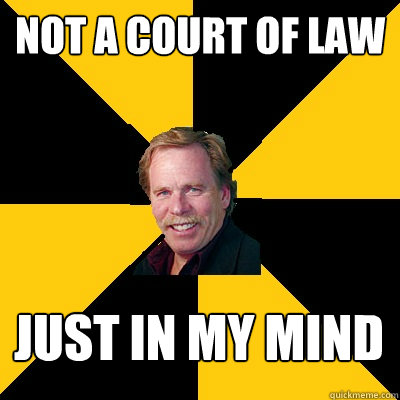 Not a court of law Just in my mind - Not a court of law Just in my mind  John Steigerwald
