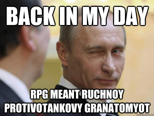 Back in my day RPG meant ruchnoy protivotankovy granatomyot
