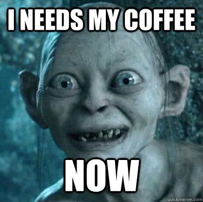 I needs my coffee now