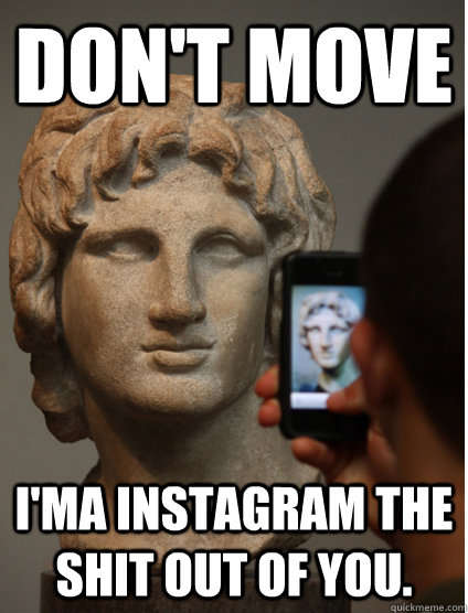 Don't move i'ma instagram the shit out of you.