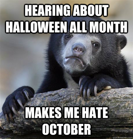 Hearing about Halloween all month Makes me hate october - Hearing about Halloween all month Makes me hate october  Confession Bear