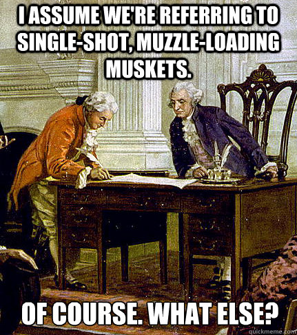 I assume we're referring to single-shot, muzzle-loading muskets. Of course. What else?