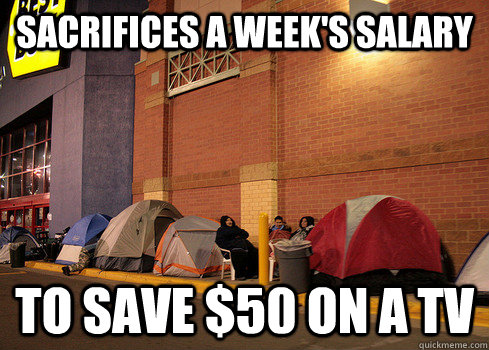 Sacrifices a week's salary To Save $50 on a tv  Black Friday