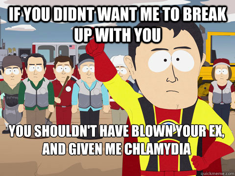 If you didnt want me to break up with you you shouldn't have blown your ex, and given me chlamydia - If you didnt want me to break up with you you shouldn't have blown your ex, and given me chlamydia  Captain Hindsight