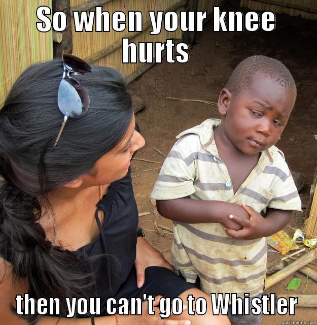 Third World Questions to first world problems - SO WHEN YOUR KNEE HURTS THEN YOU CAN'T GO TO WHISTLER Skeptical Third World Child