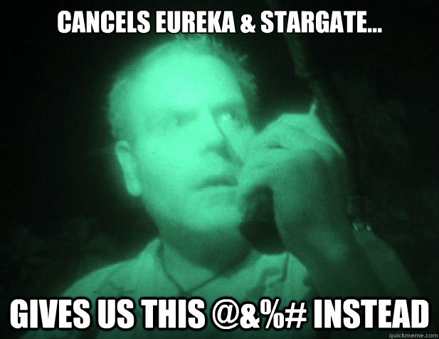 Cancels Eureka & StarGate... Gives us this @&%# instead