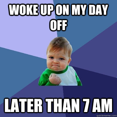 woke up on my day off later than 7 am - woke up on my day off later than 7 am  Success Kid
