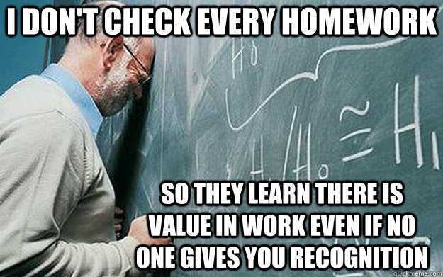 i don't check every homework so they learn there is value in work even if no one gives you recognition