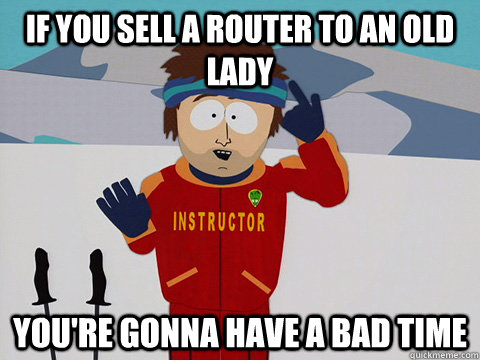 If you sell a router to an old lady You're gonna have a bad time - If you sell a router to an old lady You're gonna have a bad time  South Park Bad Time