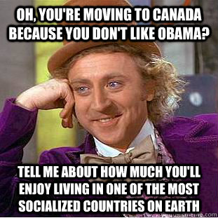 Oh, you're moving to Canada because you don't like Obama? Tell me about how much you'll enjoy living in one of the most socialized countries on Earth - Oh, you're moving to Canada because you don't like Obama? Tell me about how much you'll enjoy living in one of the most socialized countries on Earth  Condescending Wonka