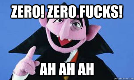 Zero! zero Fucks! Ah ah ah - Zero! zero Fucks! Ah ah ah  the count