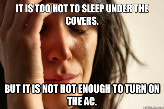 It is too hot to sleep under the covers. But it is not hot enough to turn on the ac. - It is too hot to sleep under the covers. But it is not hot enough to turn on the ac.  First World Problems