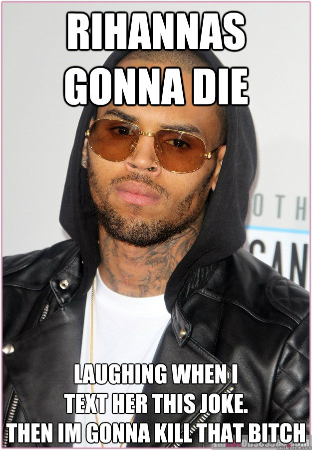 rihannas gonna die laughing WHen i  text her this joke.  then im gonna kill that bitch  Not misunderstood Chris Brown