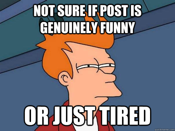 Not sure if post is genuinely funny  Or just tired - Not sure if post is genuinely funny  Or just tired  Futurama Fry