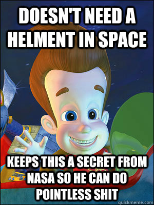 doesn't need a helment in space keeps this a secret from nasa so he can do pointless shit