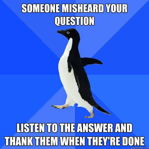Someone misheard your question listen to the answer and thank them when they're done - Someone misheard your question listen to the answer and thank them when they're done  Socially Awkward Penguin