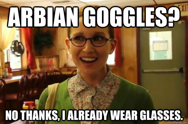 Arbian Goggles? no thanks, i already wear glasses. - Arbian Goggles? no thanks, i already wear glasses.  Sexually Oblivious Female