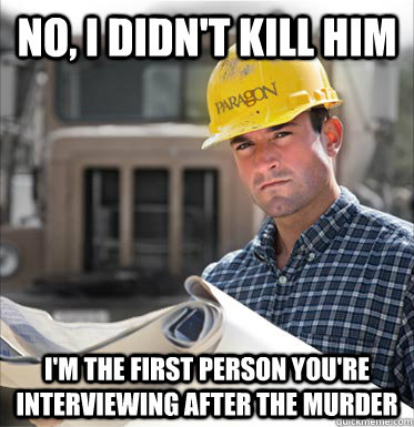 No, I didn't kill him i'm the first person you're interviewing after the murder - No, I didn't kill him i'm the first person you're interviewing after the murder  SVU Construction Worker