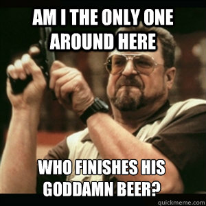 Am i the only one around here WHO FINISHES HIS GODDAMN BEER? - Am i the only one around here WHO FINISHES HIS GODDAMN BEER?  Am I The Only One Round Here