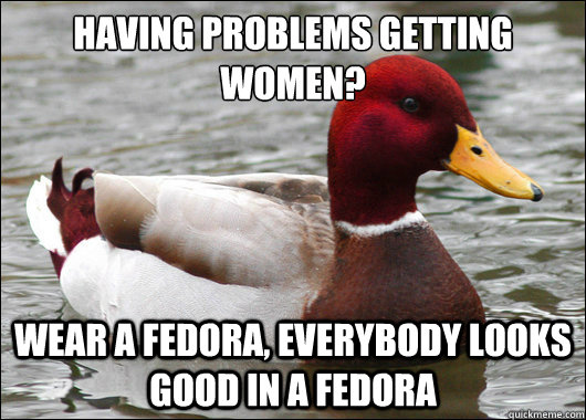 Having problems getting women?  Wear a Fedora, everybody looks good in a fedora - Having problems getting women?  Wear a Fedora, everybody looks good in a fedora  Malicious Advice Mallard