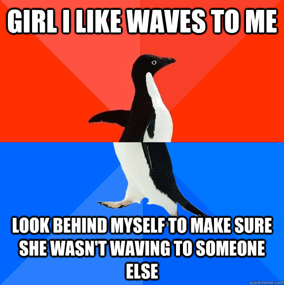 girl i like waves to me look behind myself to make sure she wasn't waving to someone else - girl i like waves to me look behind myself to make sure she wasn't waving to someone else  Socially Awesome Awkward Penguin