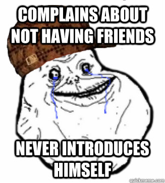 Complains about not having friends never introduces himself