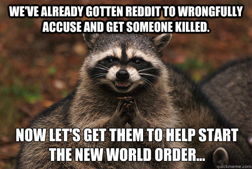 We've already gotten reddit to wrongfully accuse and get someone killed. Now let's get them to help start the New World Order... - We've already gotten reddit to wrongfully accuse and get someone killed. Now let's get them to help start the New World Order...  Insidious Racoon 2