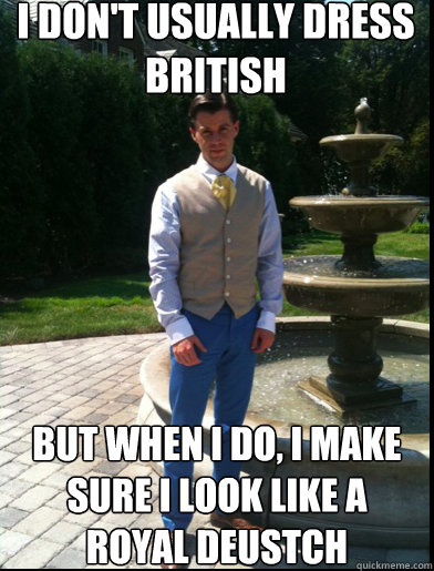 I don't usually dress british But when i do, i make sure i look like a royal deustch