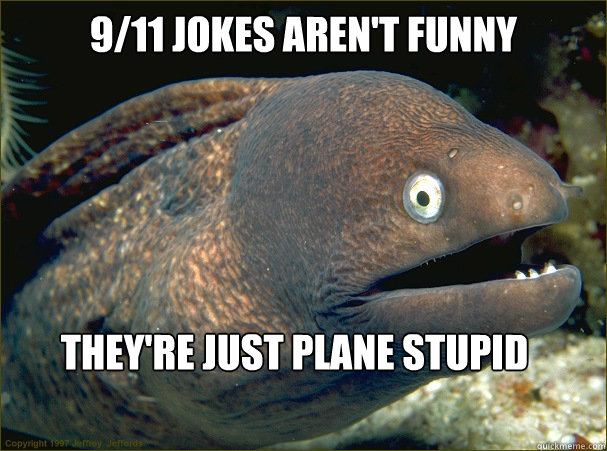 9/11 jokes aren't funny they're just plane stupid - 9/11 jokes aren't funny they're just plane stupid  Bad Joke Eel
