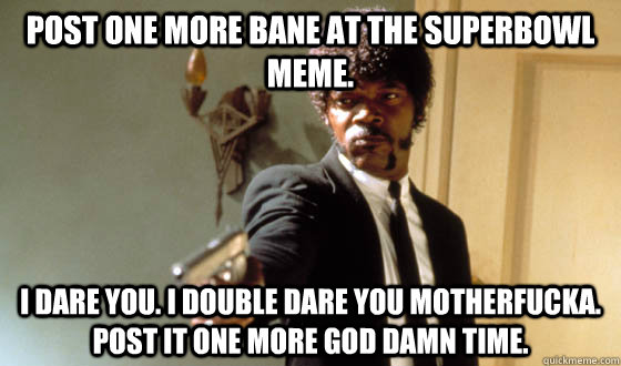 post one more bane at the superbowl meme. I dare you. i double dare you motherfucka. post it one more god damn time.
