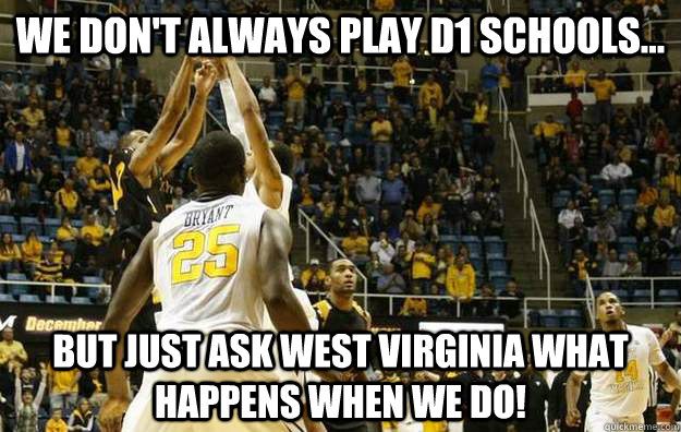 We don't always play D1 schools... But just ask West Virginia what happens when we do!  NKU over WVU