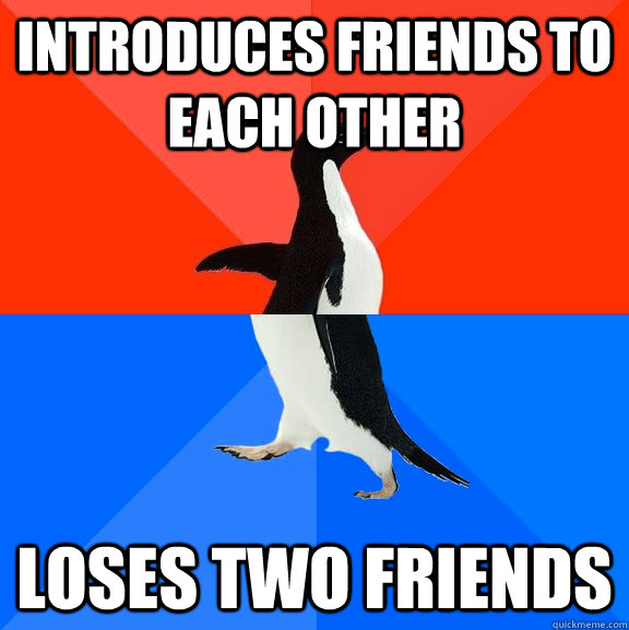 introduces friends to each other loses two friends - introduces friends to each other loses two friends  Socially Awesome Awkward Penguin
