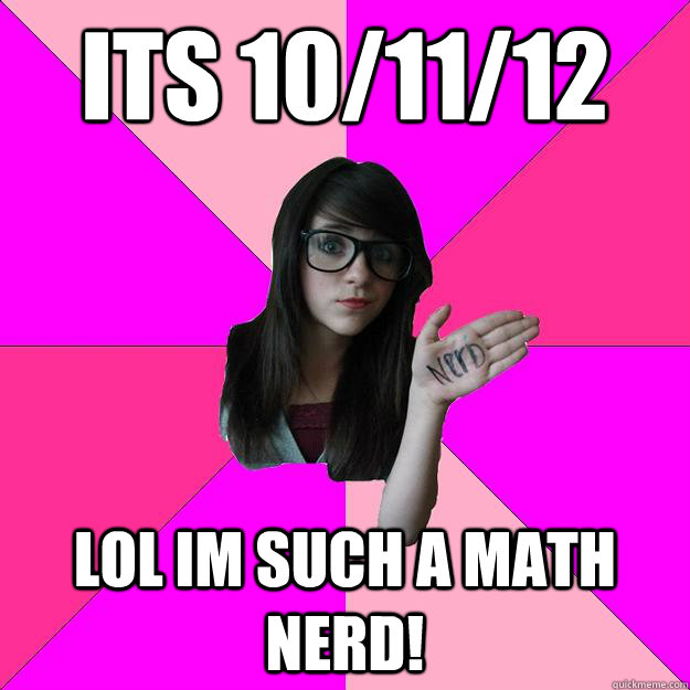 Its 10/11/12 LOL IM such a math nerd! - Its 10/11/12 LOL IM such a math nerd!  Idiot Nerd Girl