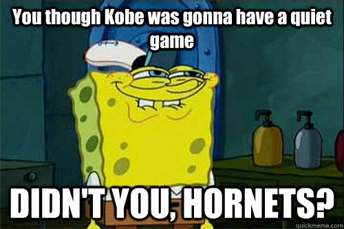 You though Kobe was gonna have a quiet game DIDN'T YOU, HORNETS?