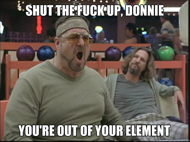 Shut the fuck up, Donnie You're out of your element