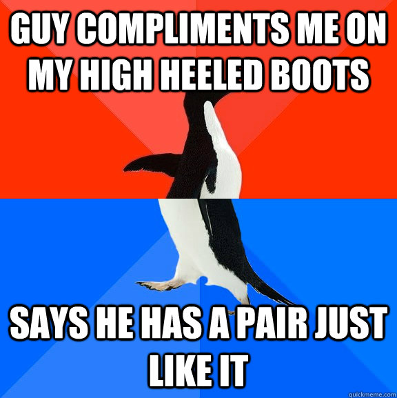 Guy compliments me on my high heeled boots says he has a pair just like it - Guy compliments me on my high heeled boots says he has a pair just like it  Misc