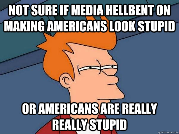Not sure if media hellbent on making Americans look stupid or Americans are really really stupid - Not sure if media hellbent on making Americans look stupid or Americans are really really stupid  Not sure Fry