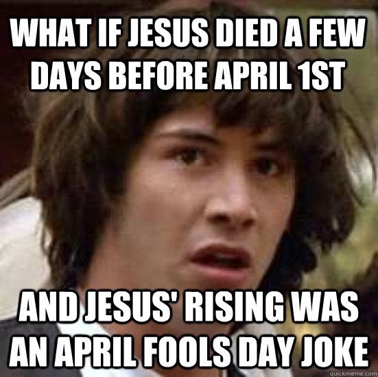 what if jesus died a few days before April 1st And jesus' rising was an april fools day joke - what if jesus died a few days before April 1st And jesus' rising was an april fools day joke  conspiracy keanu