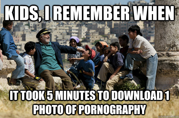 Kids, I remember When It took 5 minutes to download 1 photo of pornography