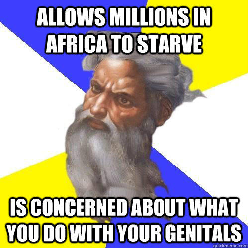 allows millions in africa to starve is concerned about what you do with your genitals  Advice God
