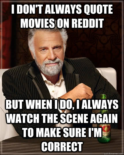 I don't always quote movies on reddit but when I do, I always watch the scene again to make sure I'm correct - I don't always quote movies on reddit but when I do, I always watch the scene again to make sure I'm correct  The Most Interesting Man In The World