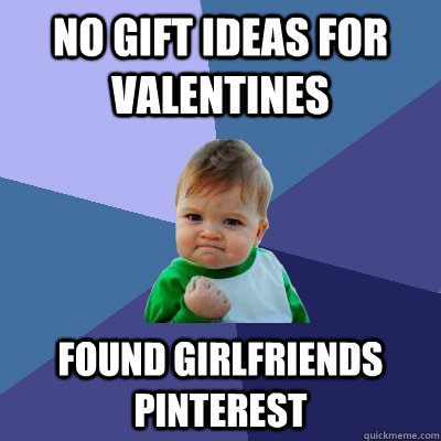 no gift ideas for valentines Found Girlfriends Pinterest  Success Kid