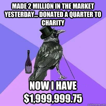 made 2 million in the market yesterday... donated a quarter to charity now i have $1,999,999.75  Rich Raven